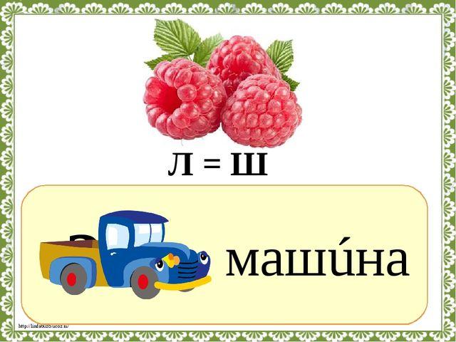 ? машúна Л = Ш http://linda6035.ucoz.ru/