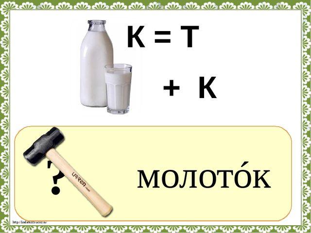 ? молотóк К = Т + К http://linda6035.ucoz.ru/