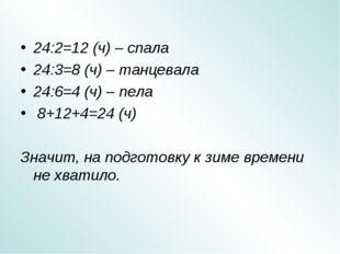 24:2=12 (ч) – спала 24:3=8 (ч) – танцевала 24:6=4 (ч) – пела 8+12+4=24 (ч) Зн
