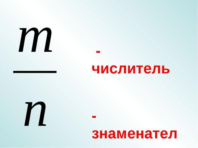 - числитель - знаменатель