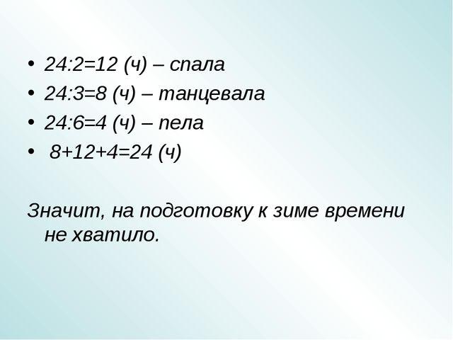 24:2=12 (ч) – спала 24:3=8 (ч) – танцевала 24:6=4 (ч) – пела 8+12+4=24 (ч) Зн...