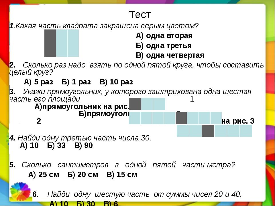 Тест 1.Какая часть квадрата закрашена серым цветом? А) одна вторая Б) одна т...