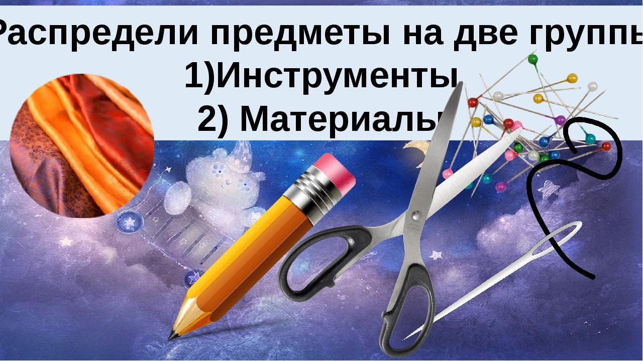 Проверь готовность к уроку. Распредели предметы на две группы 1)Инструменты 2...