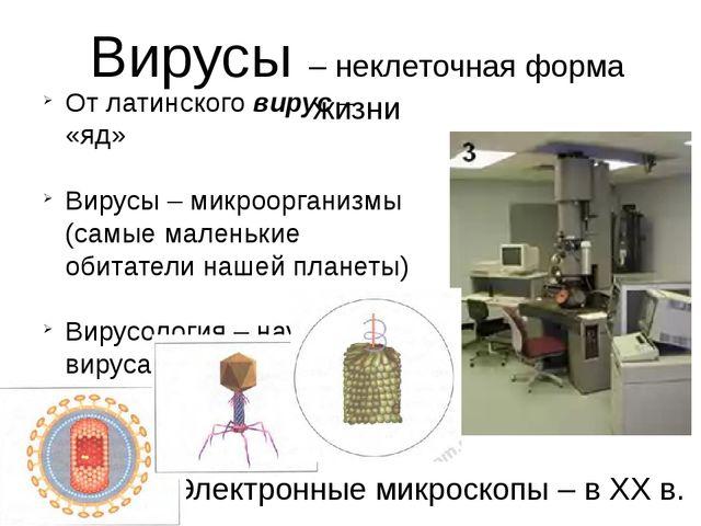 Вирусы – неклеточная форма жизни Электронные микроскопы – в ХХ в. От латинско...