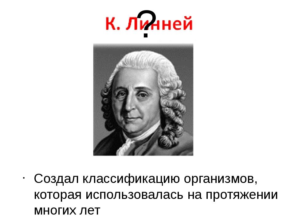 Создал классификацию организмов, которая использовалась на протяжении многих...