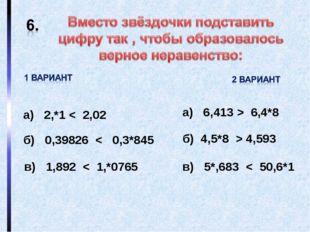 а) 2,*1 < 2,02 б) 0,39826 < 0,3*845 в) 1,892 < 1,*0765 а) 6,413 > 6,4*8 б) 4,
