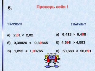 а) 2,01 < 2,02 б) 0,39826 < 0,39845 в) 1,892 < 1,90765 а) 6,413 > 6,408 б) 4,