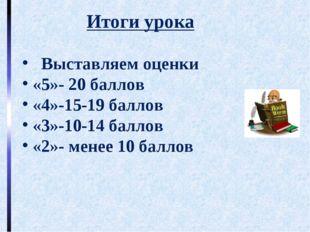 Итоги урока Выставляем оценки «5»- 20 баллов «4»-15-19 баллов «3»-10-14 балл