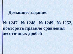 Домашнее задание: № 1247 , № 1248 , № 1249 , № 1252, повторить правило сравн