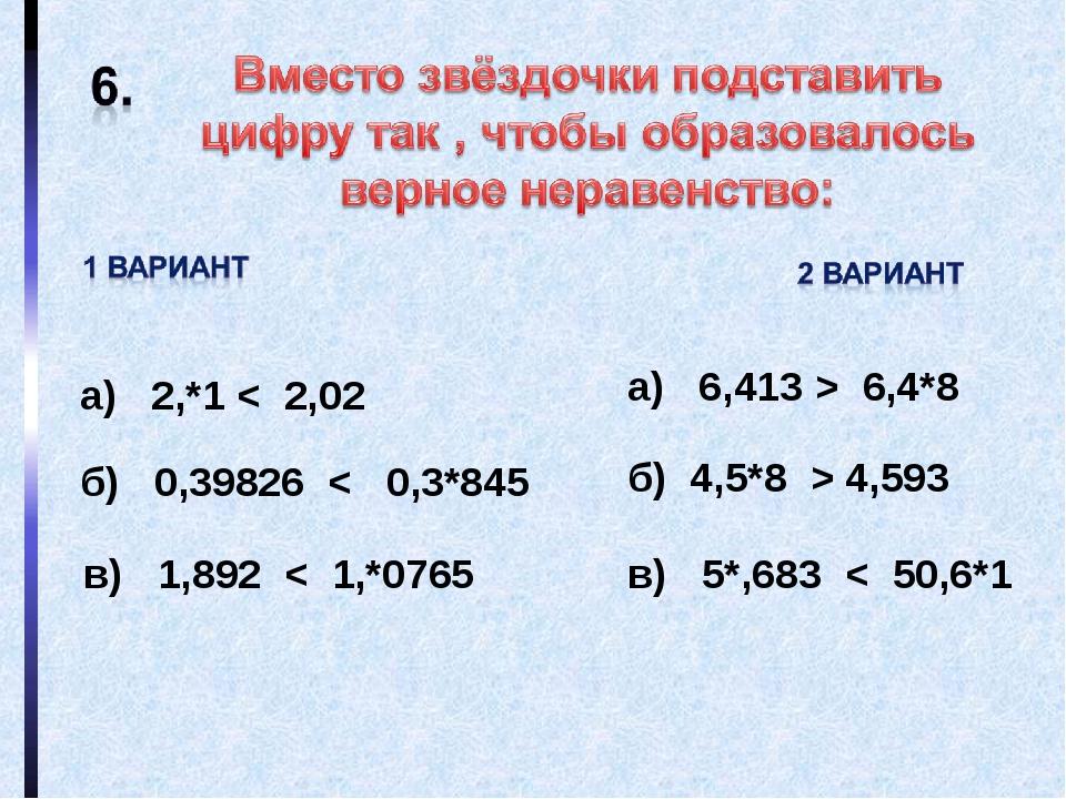 а) 2,*1 < 2,02 б) 0,39826 < 0,3*845 в) 1,892 < 1,*0765 а) 6,413 > 6,4*8 б) 4,...