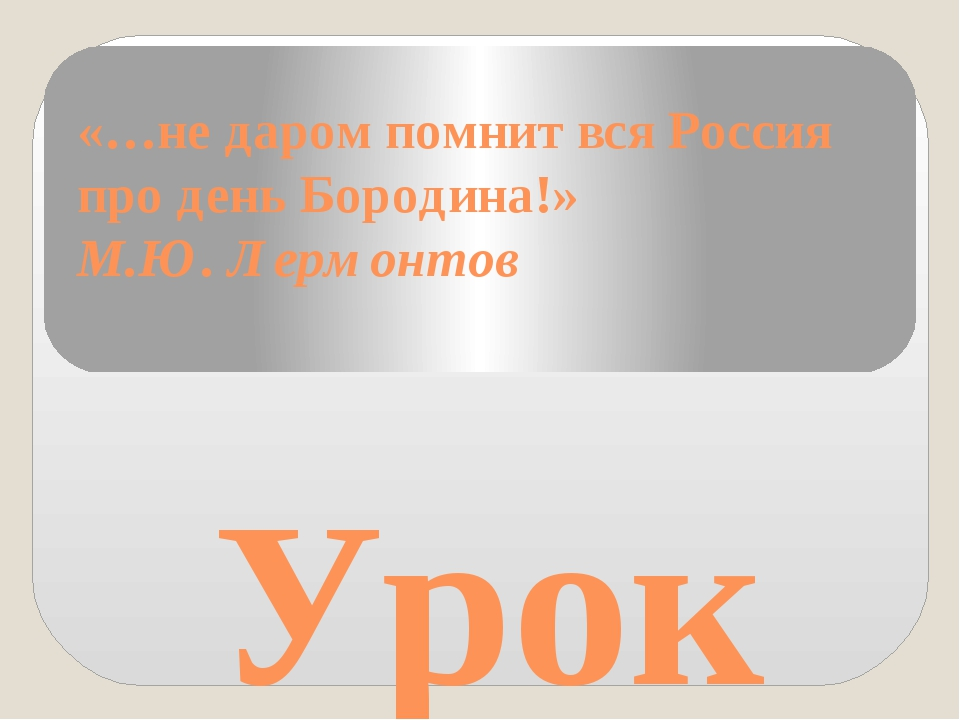 «…не даром помнит вся Россия про день Бородина!» М.Ю. Лермонтов Урок мужества...