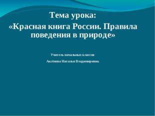Тема урока: «Красная книга России. Правила поведения в природе» Учитель начал