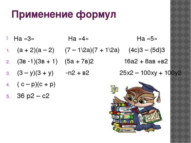 Применение формул На «3» На «4» На «5» (а + 2)(а – 2) (7 – 1\2а)(7 + 1\2а) (4...
