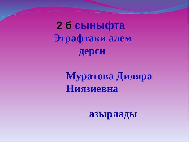 2 б сыныфта Этрафтаки алем дерси Муратова Диляра Ниязиевна азырлады