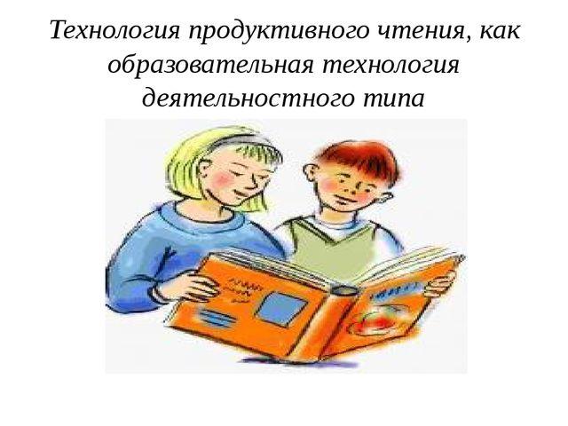 Технология продуктивного чтения, как образовательная технология деятельностно...