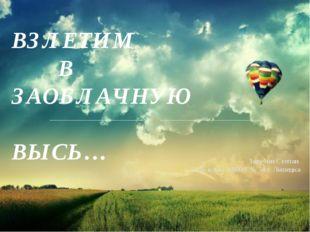 ВЗЛЕТИМ В ЗАОБЛАЧНУЮ ВЫСЬ… Зарубин Степан 2 «а» класс МБОУ № 50 г. Липецка
