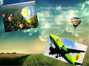 Не смотря на современные летательные аппараты и развитие научно-технического