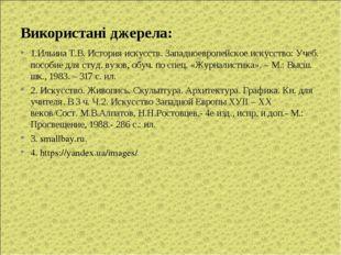 Використані джерела: 1.Ильина Т.В. История искусств. Западноевропейское искус