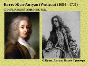 Ватто Жан-Антуан (Watteau) (1684 - 1721) - французький живописець. Ф.Буше. Ан