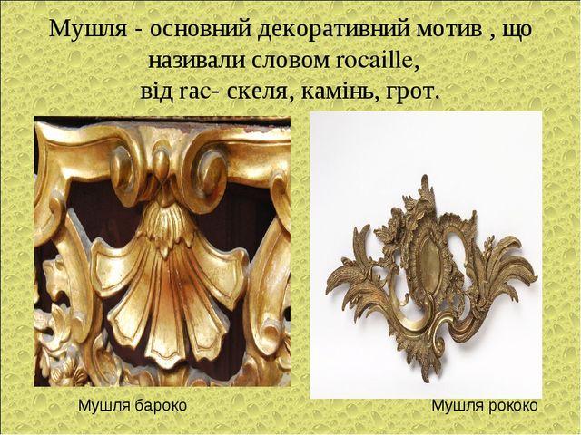 Мушля - основний декоративний мотив , що називали словом rocaille, від rаc- с...