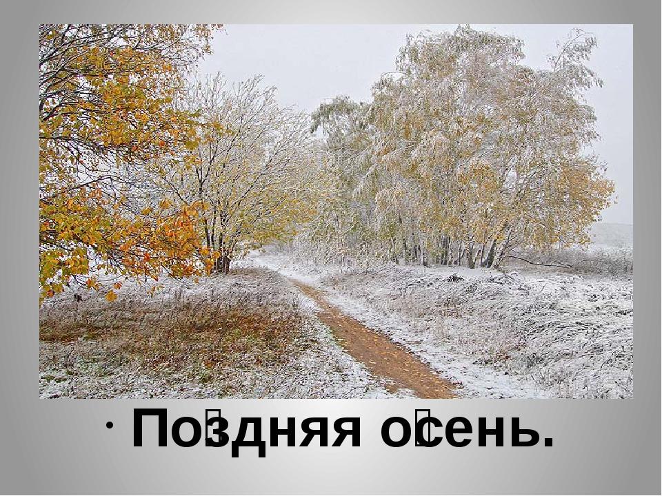 По́здняя о́сень.