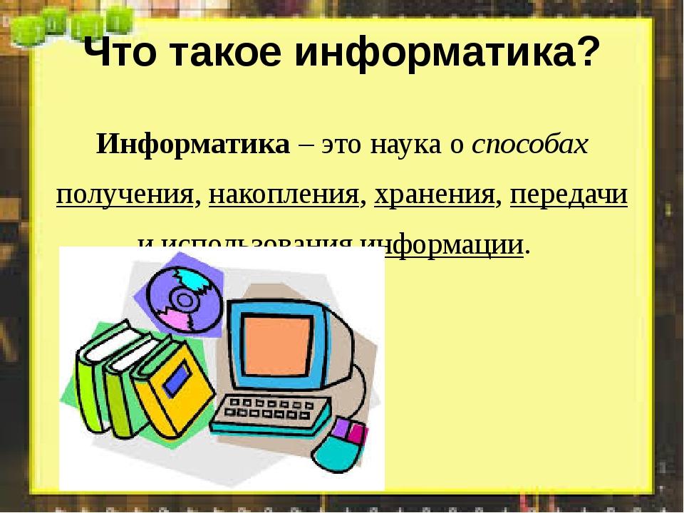 Что такое информатика? Информатика – это наука о способах получения, накоплен...