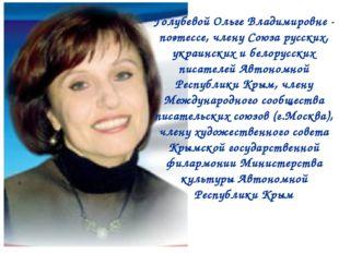 Голубевой Ольге Владимировне - поэтессе, члену Союза русских, украинских и бе