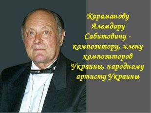 Караманову Алемдару Сабитовичу - композитору, члену композиторов Украины, нар