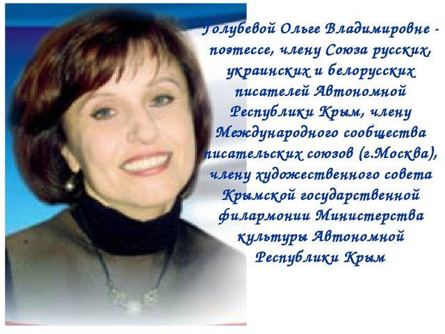 Голубевой Ольге Владимировне - поэтессе, члену Союза русских, украинских и бе...