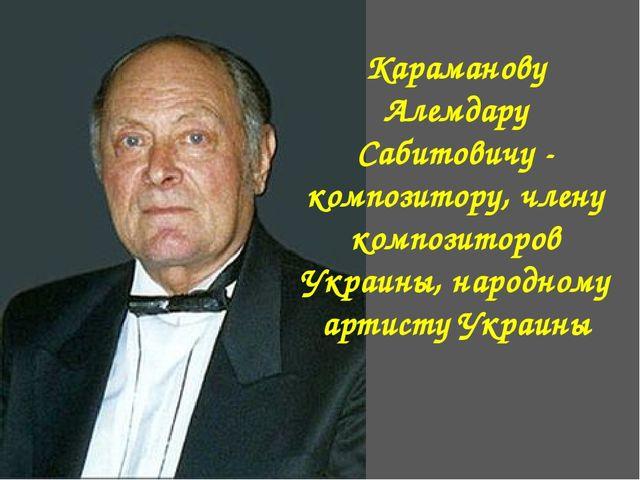 Караманову Алемдару Сабитовичу - композитору, члену композиторов Украины, нар...