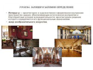 УРОК№6. ЗАПИШИ И ЗАПОМНИ ОПРЕДЕЛЕНИЕ Интерье́р — архитектурно и художественно