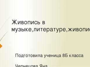 Живопись в музыке,литературе,живописи Подготовила ученица 8Б класса Чернецова