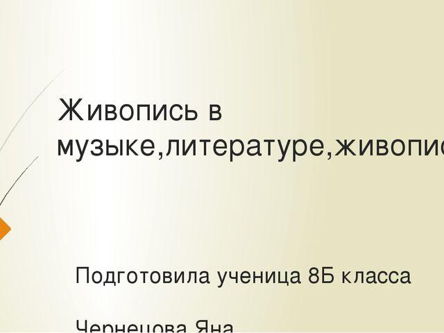 Живопись в музыке,литературе,живописи Подготовила ученица 8Б класса Чернецова...