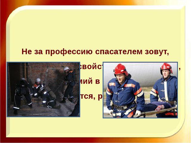 Не за профессию спасателем зовут, За образ жизни, свойственный лишь тем, Кто...