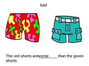 The red shorts are ________ than the green shorts. bad worse