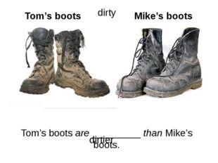 Tom's boots are _________ than Mike's boots. Tom's boots Mike's boots dirtier