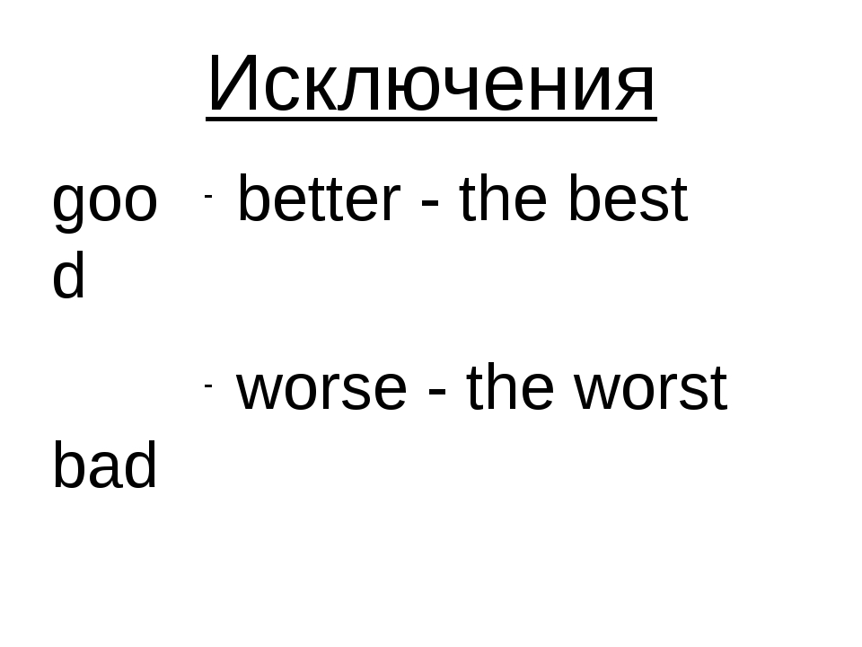 Исключения good bad better - the best worse - the worst