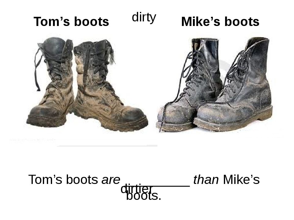 Tom's boots are _________ than Mike's boots. Tom's boots Mike's boots dirtier...