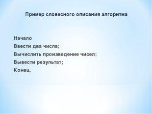 Пример словесного описания алгоритма Начало Ввести два числа; Вычислить произ