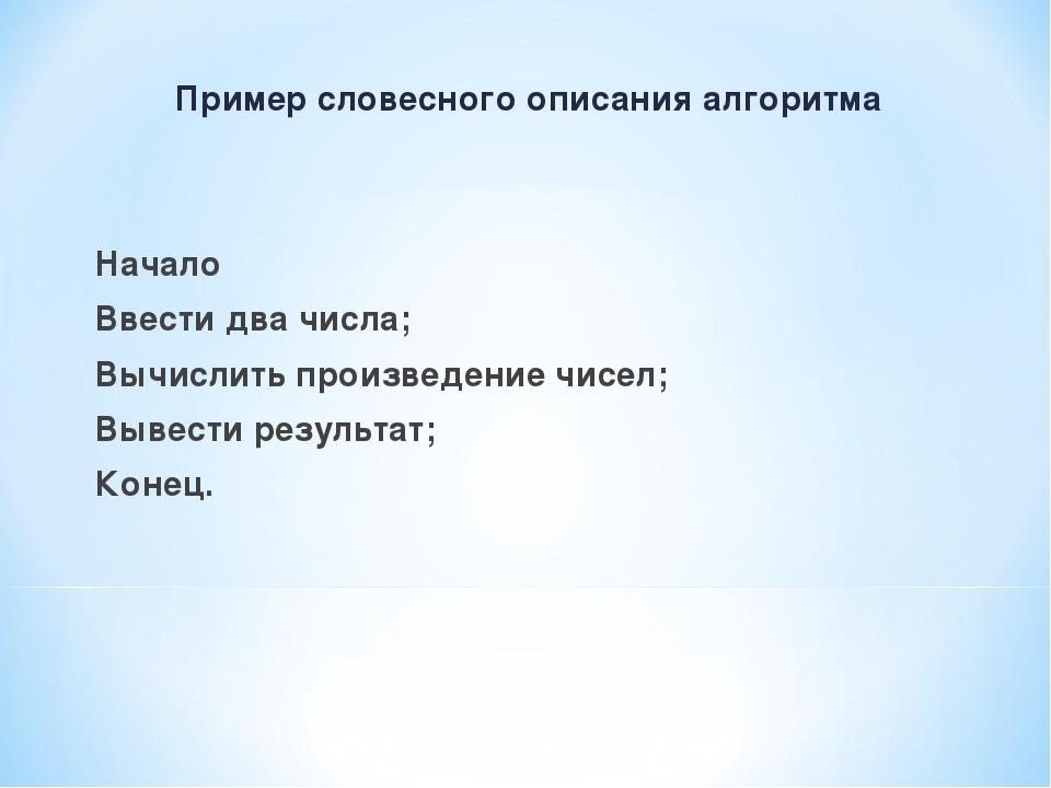 Пример словесного описания алгоритма Начало Ввести два числа; Вычислить произ...