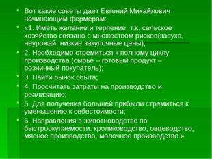 Вот какие советы дает Евгений Михайлович начинающим фермерам: «1. Иметь желан