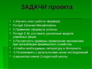 ЗАДАЧИ проекта 1.Изучить опыт работы фермера Ротаря Евгения Михайловича. 2.Пр