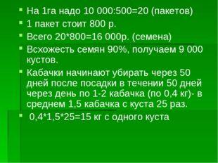 На 1га надо 10 000:500=20 (пакетов) 1 пакет стоит 800 р. Всего 20*800=16 000р