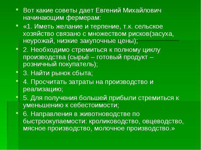 Вот какие советы дает Евгений Михайлович начинающим фермерам: «1. Иметь желан...