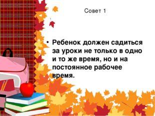 Совет 1 Ребенок должен садиться за уроки не только в одно и то же время, но и