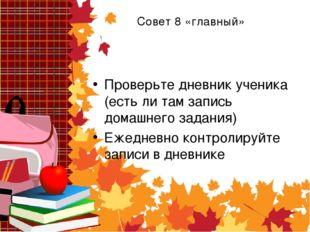 Совет 8 «главный» Проверьте дневник ученика (есть ли там запись домашнего зад