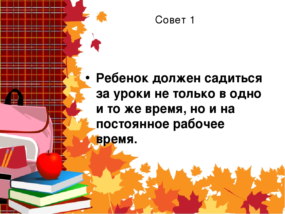 Совет 1 Ребенок должен садиться за уроки не только в одно и то же время, но и...