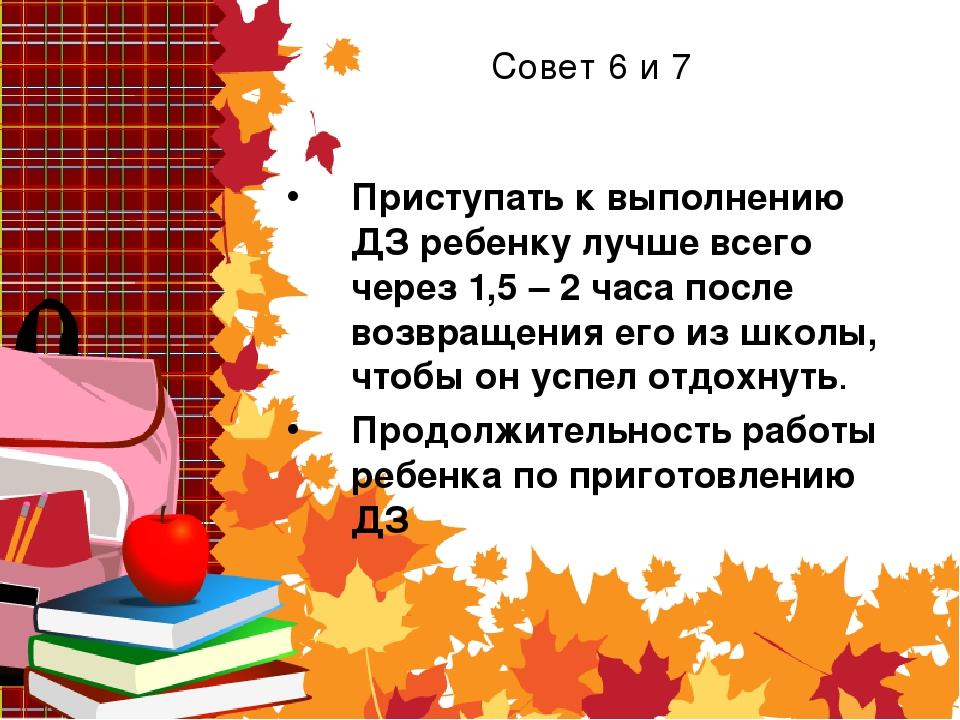 Совет 6 и 7 Приступать к выполнению ДЗ ребенку лучше всего через 1,5 – 2 часа...