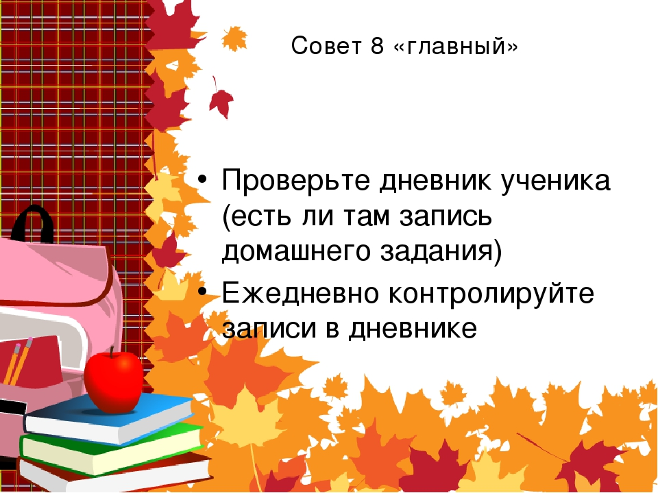Совет 8 «главный» Проверьте дневник ученика (есть ли там запись домашнего зад...