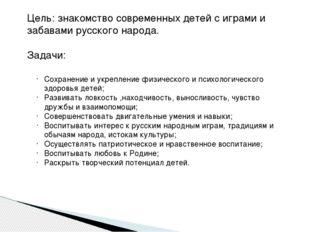 Цель: знакомство современных детей с играми и забавами русского народа. Задач
